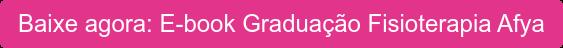 Baixe agora: E-book Graduação Fisioterapia Afya