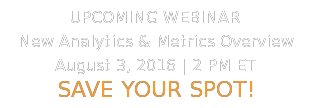 UPCOMING WEBINAR  New Analytics & Metrics Overview August3, 2016   2 PM ET  SAVE YOUR SPOT!