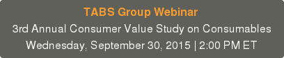 TABS Group Webinar  3rd Annual Consumer Value Study on Consumables Wednesday, September 30, 2015 | 2:00 PM ET