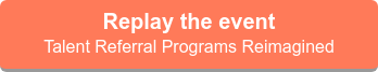 Replay the event  Talent referral programs reimagined