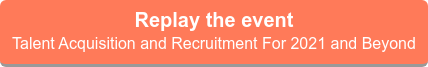 Replay the event  Talent Acquisition and Recruitment for 2021 and beyond