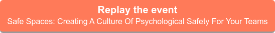 Replay the event  Safe Spaces: Creating A Culture Of Psychological Safety For Your Teams