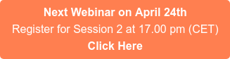 Next Webinar on April 24th Register for Session 2 at 17.00 pm (CET) Click Here