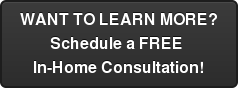 WANT TO LEARN MORE? Schedule a FREE  In-Home Consultation!