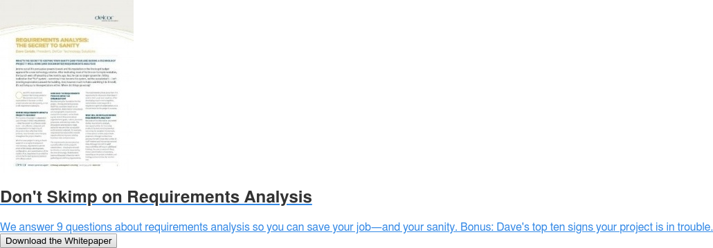 Don't Skimp on Requirements Analysis  We answer 9 questions about requirements analysis so you can save your job—and  your sanity. Bonus: Dave's top ten signs your project is in trouble. Download the Whitepaper
