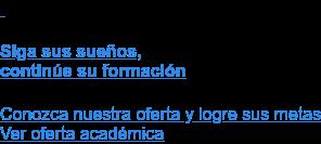 Siga sus sueños,  continúe su formación  Conozca nuestra oferta y logre sus metas Ver oferta académica