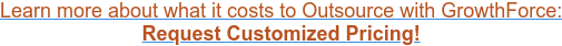 Learn More about what it costs to Outsource with GrowthForce: Request  Customized Pricing!