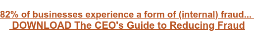 82%of businesses experience a form of (internal) fraud... DOWNLOAD The CEO's Guide to Reducing Fraud