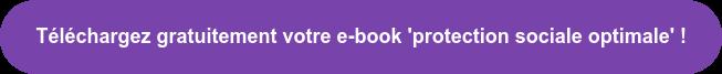 Téléchargez gratuitement votre e-book 'protection sociale optimale' !