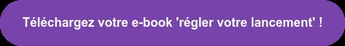 Téléchargez votre e-book 'régler votre lancement' !