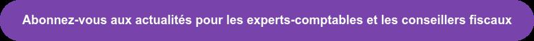 Abonnez-vous aux actualités pour les experts-comptables et les conseillers  fiscaux