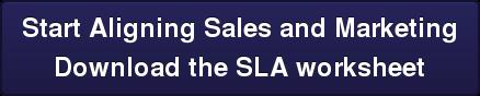 Start Aligning Sales and Marketing Download the SLA worksheet