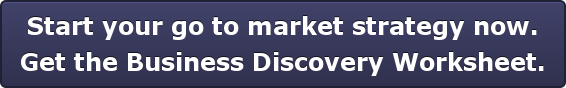 Start your go to market strategy now. Get the Business Discovery Worksheet.
