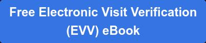 Free Electronic Visit Verification  (EVV) eBook