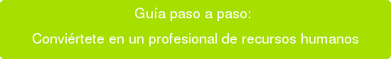Guía paso a paso:  Conviértete en un profesional de recursos humanos