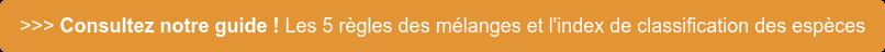>>> Consultez notre guide ! Les 5 règles des mélanges et l'index de  classification des espèces