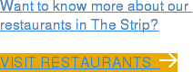 Want to know more about our  restaurants in The Strip?  Visit restaurants