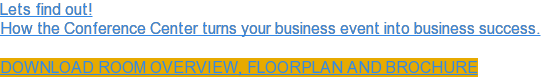 Lets find out!  How the Conference Center turns your business event into business success. Download Room Overview, Floorplan and Brochure