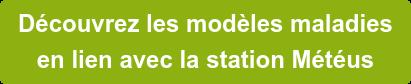 Découvrez les modèles maladies  en lien avec la station Météus