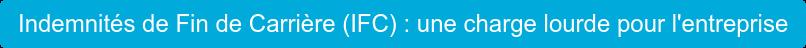 Indemnités de Fin de Carrière (IFC) : une charge lourde pour l'entreprise