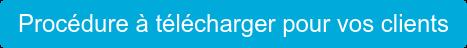 Procédure à télécharger pour vos clients