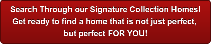 Search Through our Signature Collection Homes! Get ready to find a home that is not just perfect, but perfect FOR YOU!