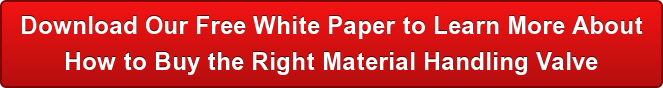 Download Our Free White Paper to Learn More About   How to Buy the Right Material Handling Valve