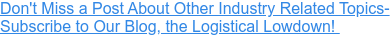 Don't Miss a Post About Other Industry Related Topics- Subscribe to Our Blog, the Logistical Lowdown!
