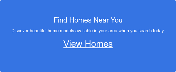 Find Homes Near You       Discover beautiful home models available in your area when you search  today.      View Homes