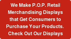 We Make P.O.P. Retail Merchandising Displays that Get Consumers to Purchase  Your Products.  Check Out Our Displays