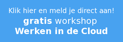 Klik hier en meld je direct aan! gratis workshop  Werken in de Cloud