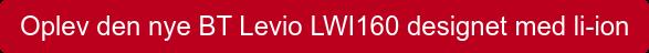 Oplev den nye BT Levio LWI160 designet med li-ion