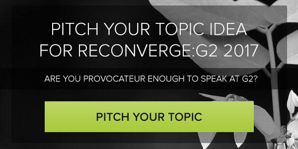 Pitch Your Topic Idea for RECONVERGE:G2 2017