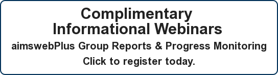 Complimentary  Informational Webinars  aimswebPlus Group Reports& Progress Monitoring Click to register today.