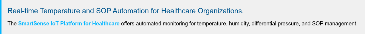 Real-time Temperature and SOP Automation for Healthcare Organizations. The  SmartSense IoT Platform for Healthcare offers automated monitoring for  temperature, humidity, differential pressure, and SOP management.