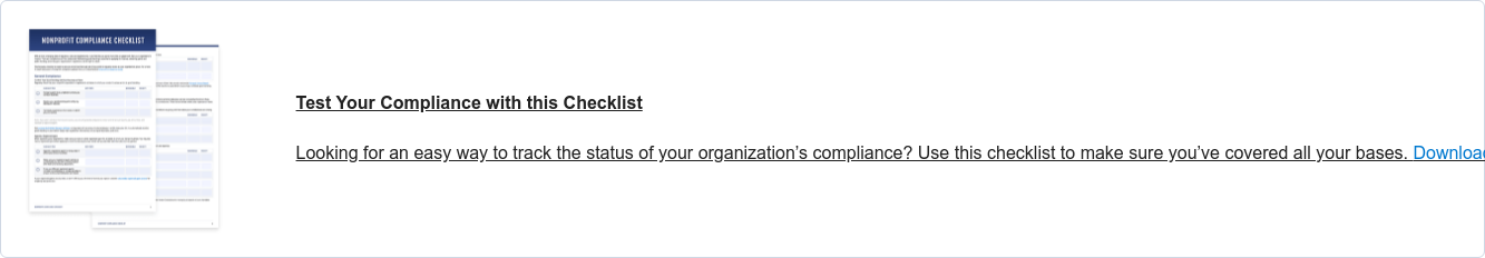 Nonprofit Compliance Checklist Is your organization on track to meet its regulatory requirements? Use this  checklist to track the status of your compliance.Download now.