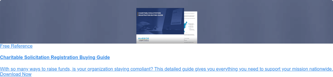 Free Reference  Is your fundraising still compliant?  Many organizations make the mistake of not registering for charitable  solicitation where necessary. Follow this guide to ensure your organization's  continued compliance. Download Now