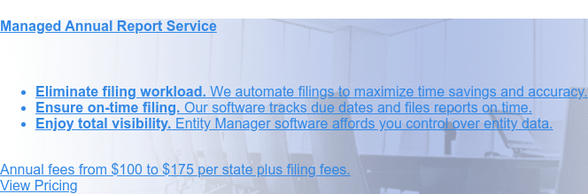 Managed Annual Report Service    * Eliminate filing workload. We automate filings to maximize                  time savings and  accuracy.   * Ensure on-time filing. Our software tracks due dates and files reports                  on  time.   * Enjoy total visibility. Entity Manager software affords you control over  entity data.                   Annual fees from $100 to $175 per state plus filing fees. Order Online