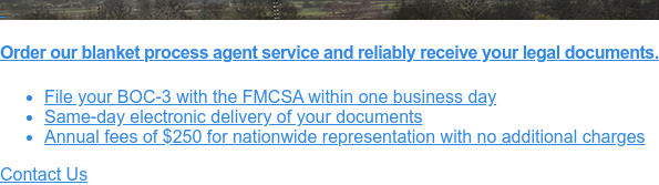 Order our blanket process agent service and reliably receive your legal  documents.                  * File your BOC-3 with the FMCSA within one business day   * Same-day electronic delivery of your                  documents   * Annual fees of $250 for nationwide representation with no additional charges Contact Us