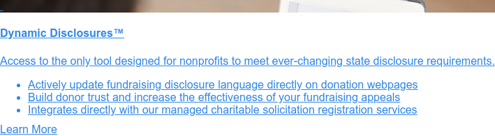 Charitable Solicitation Disclosure Statement Service  Registered nonprofits must include                  disclosure statements on their written  solicitation materials. With our customized service, your                  organization can:   * Meet ever-changing requirements of 25 states with confidence   * Build donor                  trust in your mission and impact   * Improve the credibility and effectiveness of your fundraising                  appeals  Contact Us