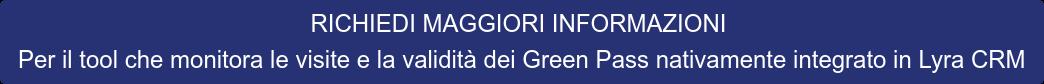 RICHIEDI MAGGIORI INFORMAZIONI Per il tool che monitora le visite e la  validità dei Green Pass nativamente integrato in Lyra CRM