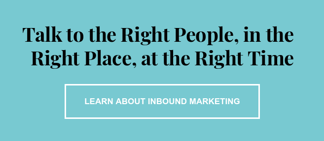 Talk to the Right People, in the  Right Place, at the Right Time Learn About Inbound Marketing