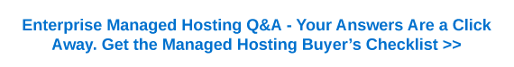 Enterprise managed hosting Q&A - your answers are a click away. Get the managed hosting buyer's checklist