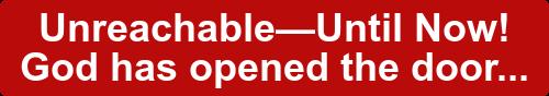 Unreachable—Until Now!  God has opened the door...