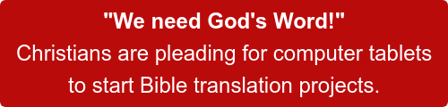 """We need God's Word!""  Christians are pleading for computer tablets to start translation projects.  A generous donor has stepped up with a matching challenge— DOUBLE your gift now!"