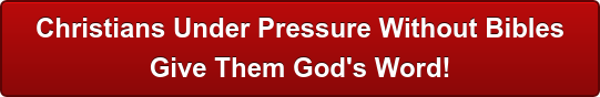 Christians Under Pressure Without Bibles Give Them God's Word!
