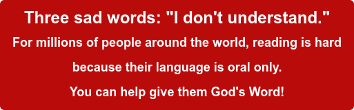"""Three sad words: """"I don't understand."""" For millions of people around the world, reading is hard because their language is oral only.  You can help give them God's Word!"""