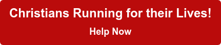 Christians Running for their Lives! Help Now