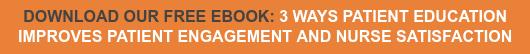 DOWNLOAD OUR FREE EBOOK: 3 WAYS PATIENT EDUCATION  IMPROVES PATIENT ENGAGEMENT AND NURSE SATISFACTION