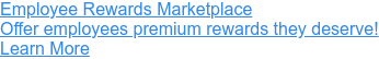 Employee Rewards Marketplace  Offer employees premium rewards they deserve! Learn More